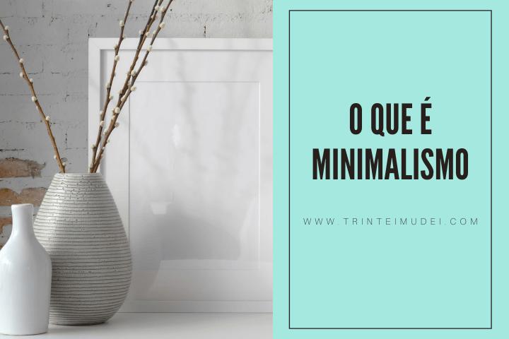 minimalismo - O que é minimalismo? Tudo que você precisa saber sobre este estilo de vida